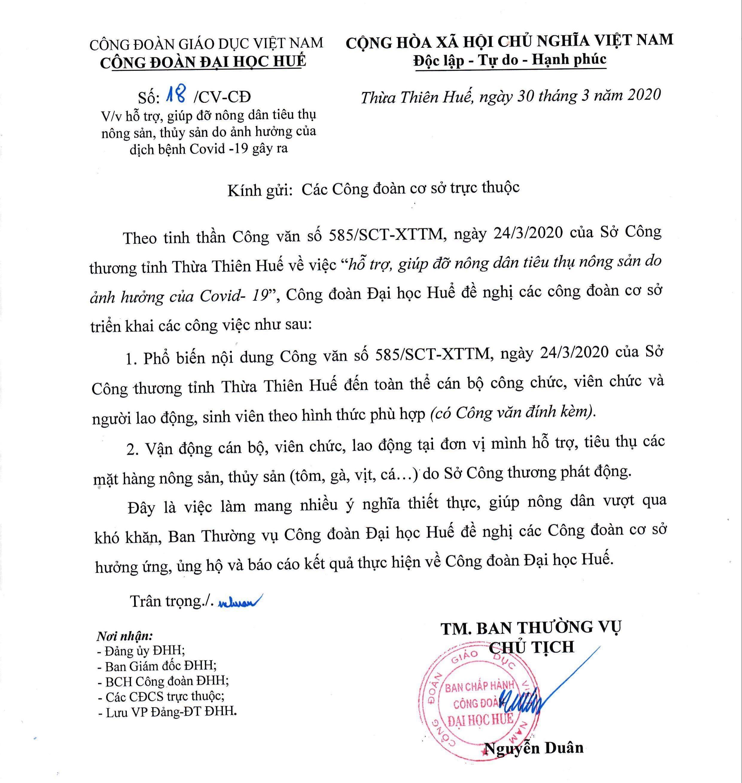 """Theo tinh thần Công văn số 585/SCT-XTTM, ngày 24/3/2020 của Sở Công thương tỉnh Thừa Thiên Huế về việc """"hỗ trợ, giúp đỡ nông dân tiêu thụ nông sản do ảnh hưởng của Covid- 19"""", Công đoàn Đại học Huể đề nghị các công đoàn cơ sở triển khai các công việc như sau: 1.Phổ biến nội dung Công văn số 585/SCT-XTTM, ngày 24/3/2020 của Sở Công thương tỉnh Thừa Thiên Huế đến toàn thể cán bộ công chức, viên chức và người lao động, sinh viên theo hình thức phù họp (cỏ Công văn đính kèm). 2. Vận động cán bộ, viên chức, lao động tại đơn vị mình hỗ trợ, tiêu thụ các mặt hàng nông sản, thủy sản (tôm, gà, vịt, cá...) do Sở Công thương phát động. Đây là việc làm mang nhiều ý nghĩa thiết thực, giúp nông dân vượt qua khó khăn, Ban Thường vụ Công đoàn Đại học Huế đề nghị các Công đoàn cơ sở hưởng ứng, ủng hộ và báo cáo kết quả thực hiện về Công đoàn Đại học Huế."""